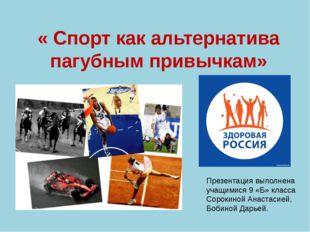 « Спорт как альтернатива пагубным привычкам» Презентация выполнена учащимися