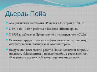 Дьердь Пойа Американский математик. Родился в Венгрии в 1887 г. С 1914 по 194