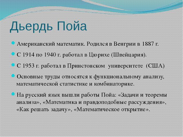 Дьердь Пойа Американский математик. Родился в Венгрии в 1887 г. С 1914 по 194...