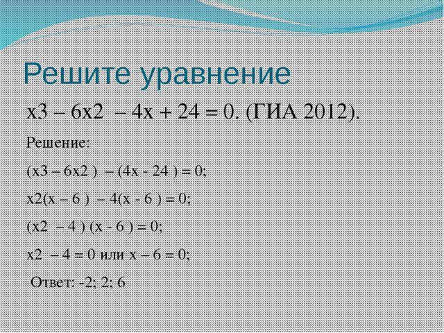 Решите уравнение х3 – 6х2 – 4х + 24 = 0. (ГИА 2012). Решение: (х3 – 6х2 ) – (...