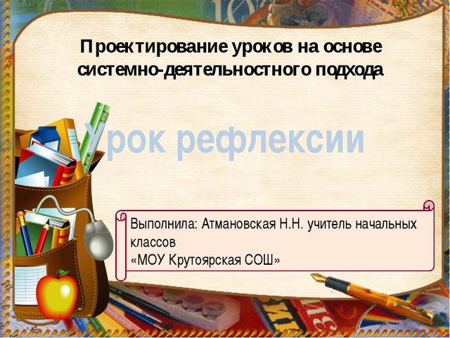 Выполнила: Атмановская Н.Н. учитель начальных классов «МОУ Крутоярская СОШ» П...