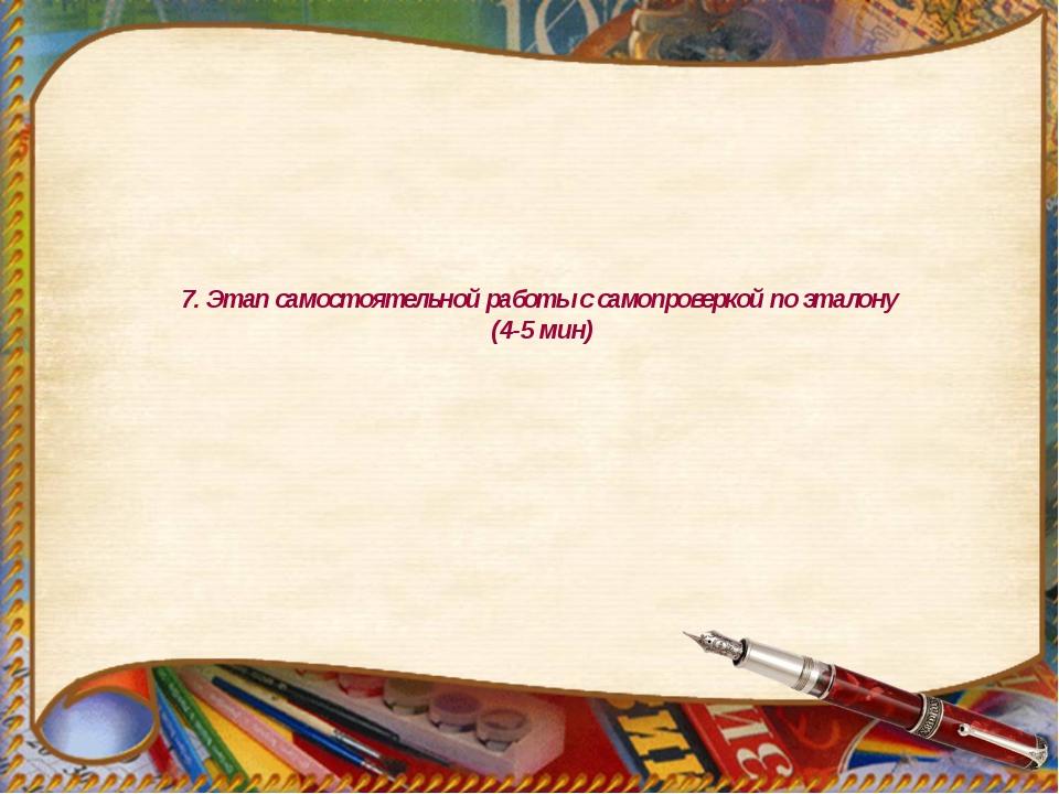 7. Этап самостоятельной работы с самопроверкой по эталону (4-5 мин)