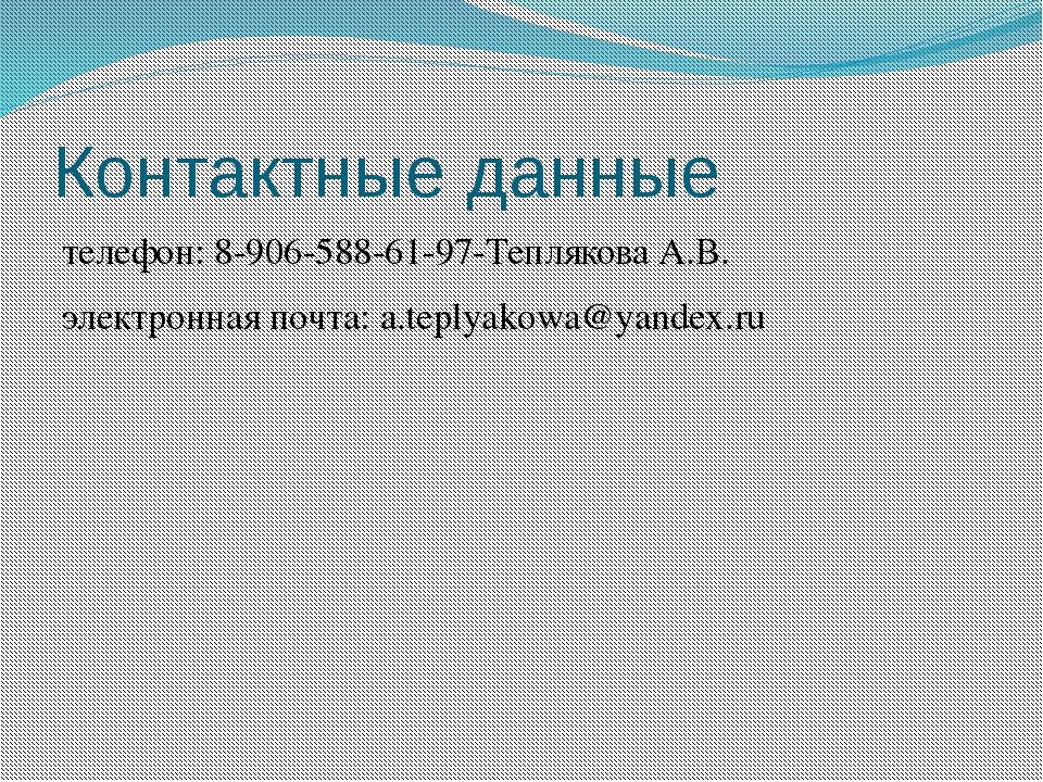 Контактные данные телефон: 8-906-588-61-97-Теплякова А.В. электронная почта:...