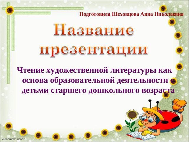 Подготовила Шеховцова Анна Николаевна Чтение художественной литературы как ос...
