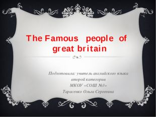 The Famous people of great britain Подготовила: учитель английского языка вто