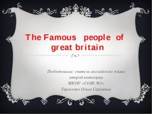 The Famous people of great britain Подготовила: учитель английского языка вто