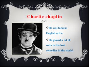Charlie chaplin He was famous English actor. He played a lot of roles in the