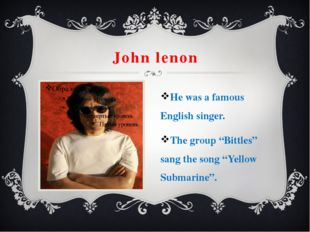 "John lenon He was a famous English singer. The group ""Bittles"" sang the song"