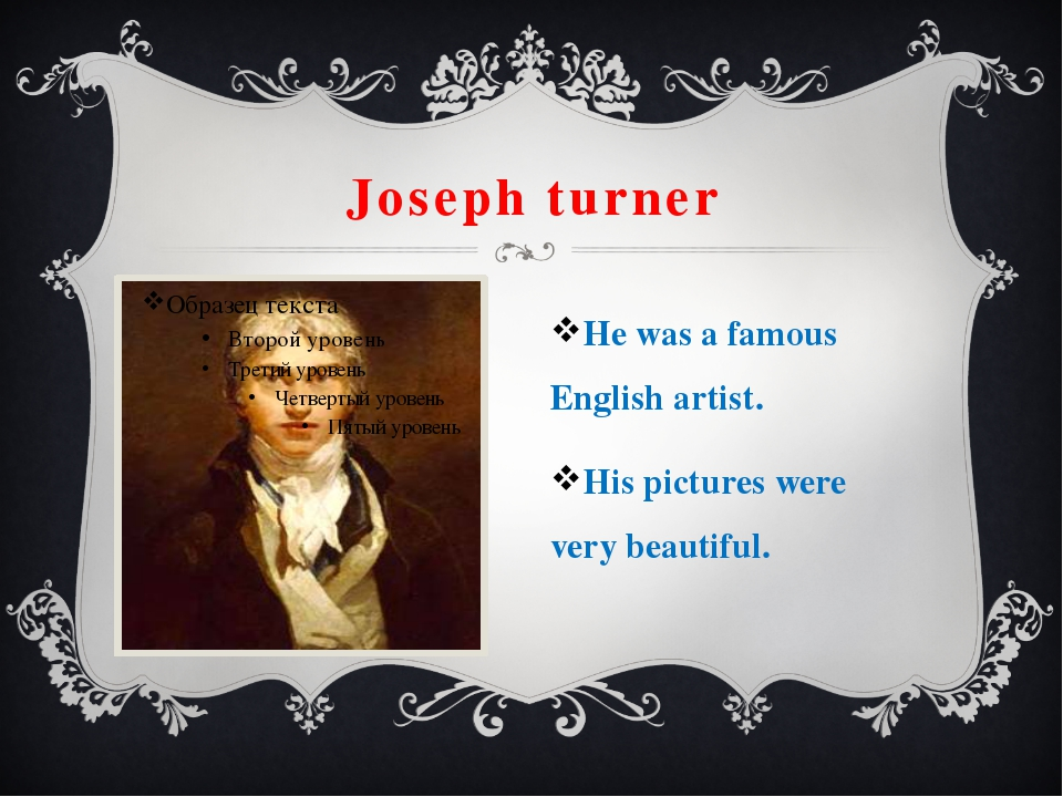 Joseph turner He was a famous English artist. His pictures were very beautiful.