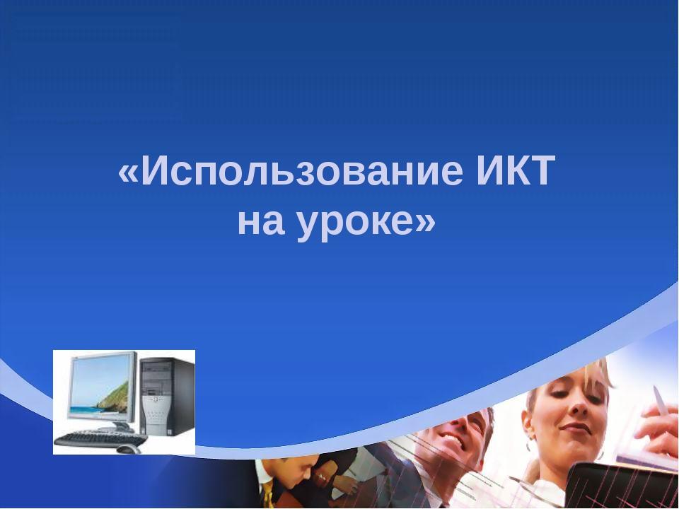 «Использование ИКТ на уроке»