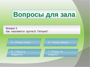 Вопросы для зала Вопрос 2 Как называется группа В. Петкуна? А. «Танцы плюс» Б