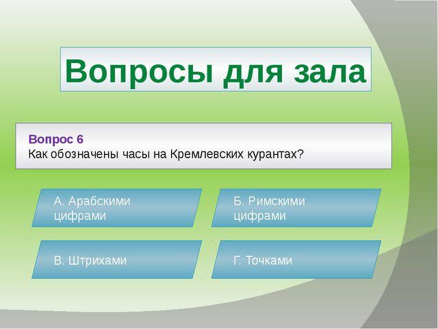 Вопросы для зала Вопрос 6 Как обозначены часы на Кремлевских курантах? А. Ара...