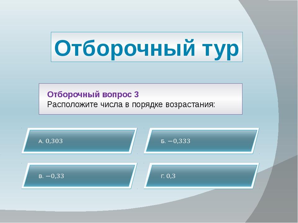 Отборочный тур Отборочный вопрос 3 Расположите числа в порядке возрастания: