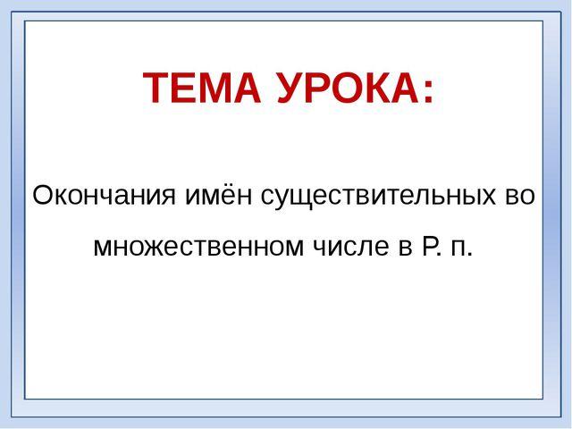 Окончания имён существительных во множественном числе в Р. п. ТЕМА УРОКА: