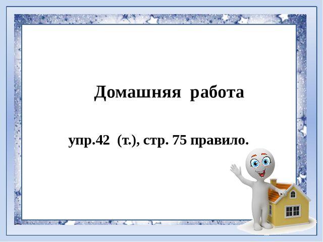 Домашняя работа упр.42 (т.), стр. 75 правило.