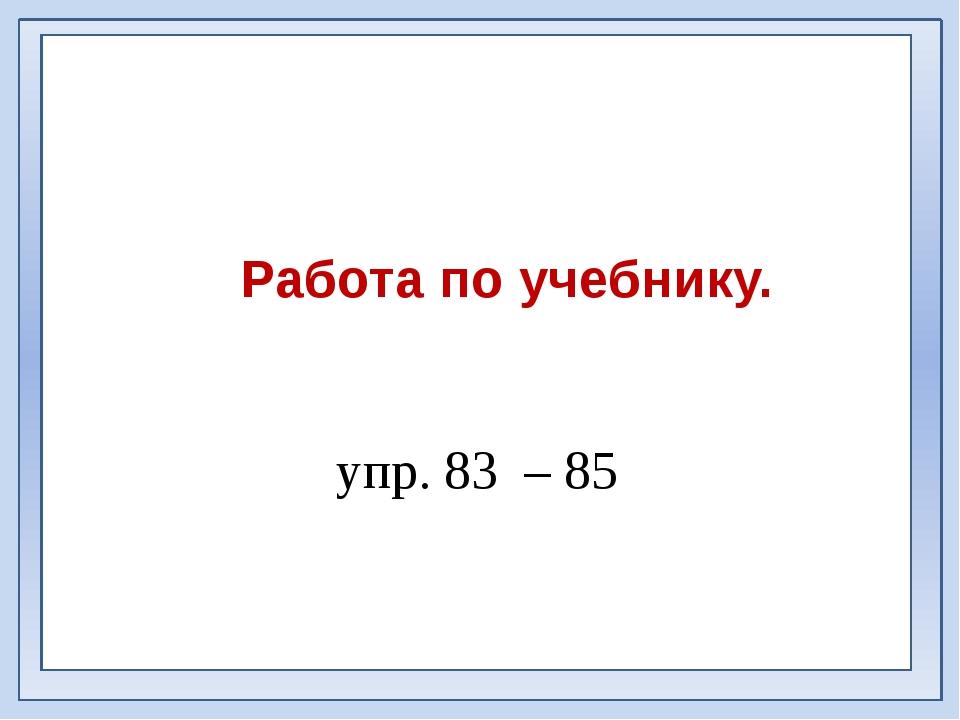 Работа по учебнику. упр. 83 – 85