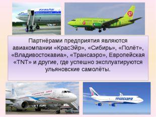 Партнёрами предприятия являются авиакомпании «КрасЭйр», «Сибирь», «Полёт», «В