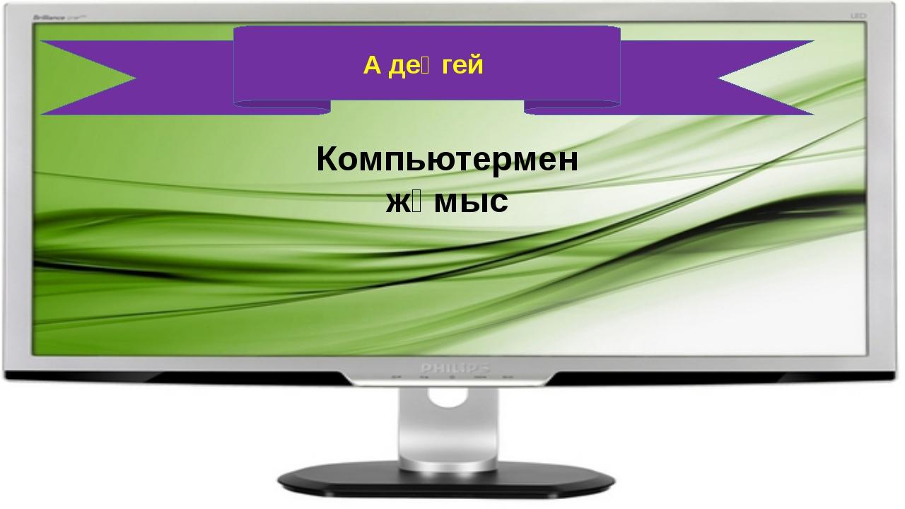 А деңгей Компьютермен жұмыс
