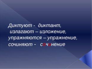 Диктуют - диктант, излагают – изложение, упражняются – упражнение, сочиняют -