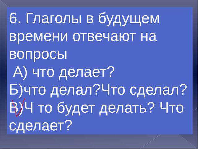 7.Глаголы в прошедшем времени отвечают на вопросы А) что делает? Б)Что делал?...