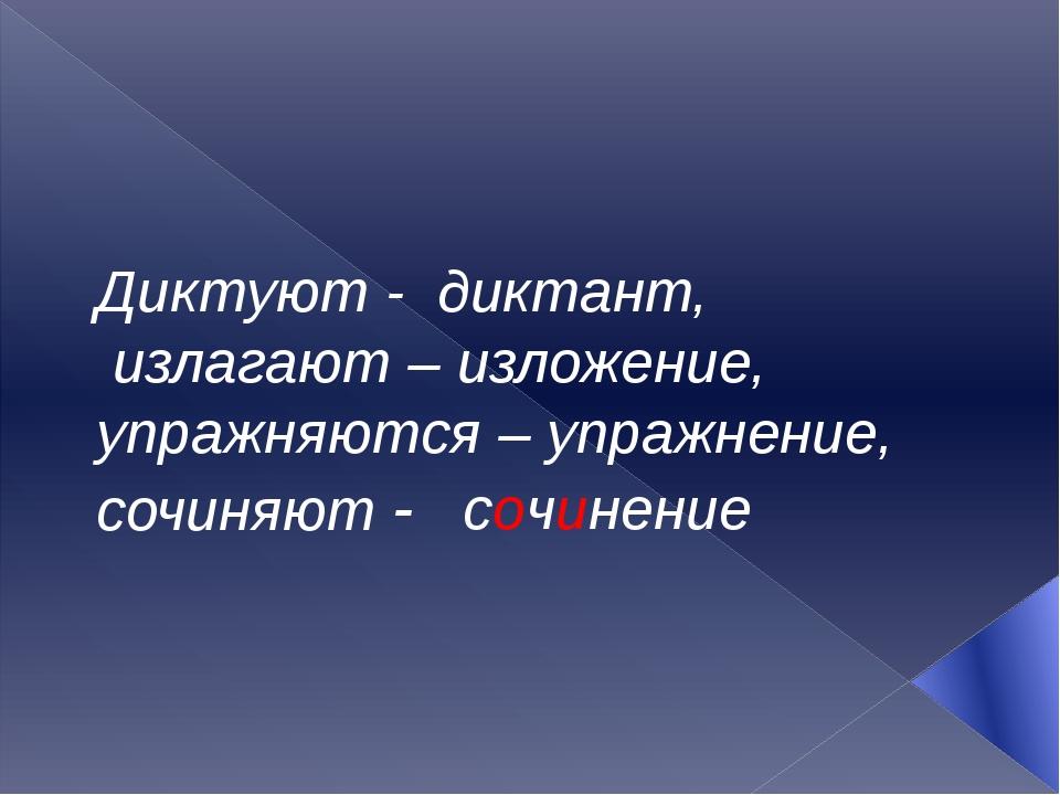 Диктуют - диктант, излагают – изложение, упражняются – упражнение, сочиняют -...