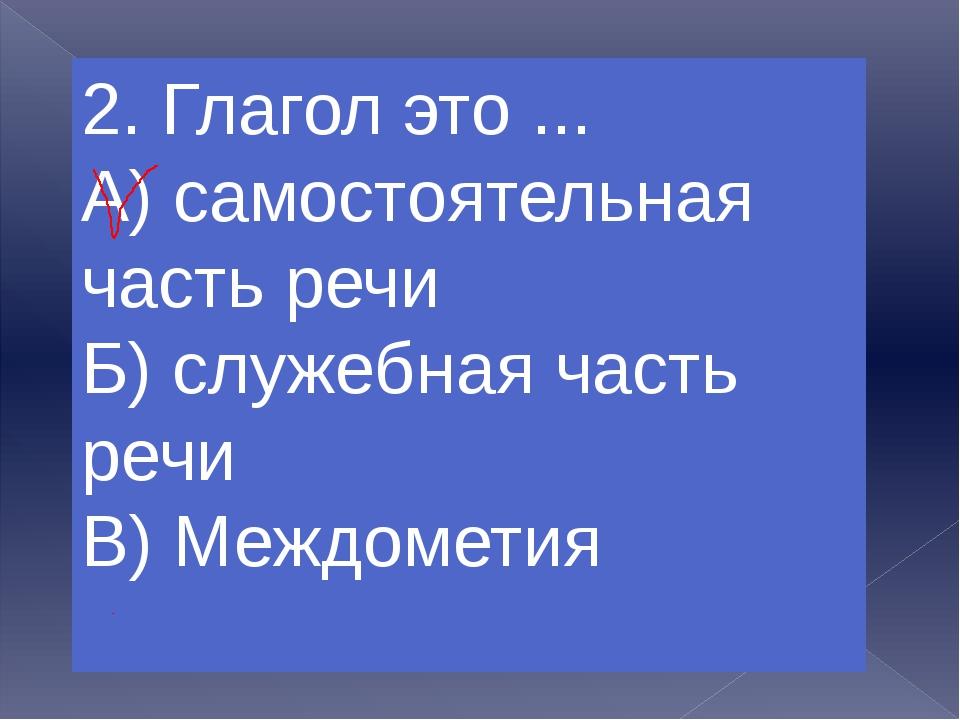 3. Глагол обозначает А)Действия предметов Б)Предмет В)Признаки предметов