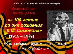 «к 100-летию со дня рождения К.М. Симонова» (1915 – 1979) Классный час посвя