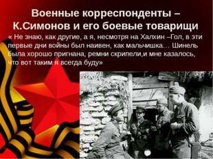 Военные корреспонденты – К.Симонов и его боевые товарищи « Не знаю, как други