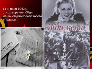 14 января 1942 г. стихотворение «Жди меня» опубликовала газета «Правда».