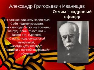 Отчим – кадровый офицер Александр Григорьевич Иванищев «Я раньше слишком зеле