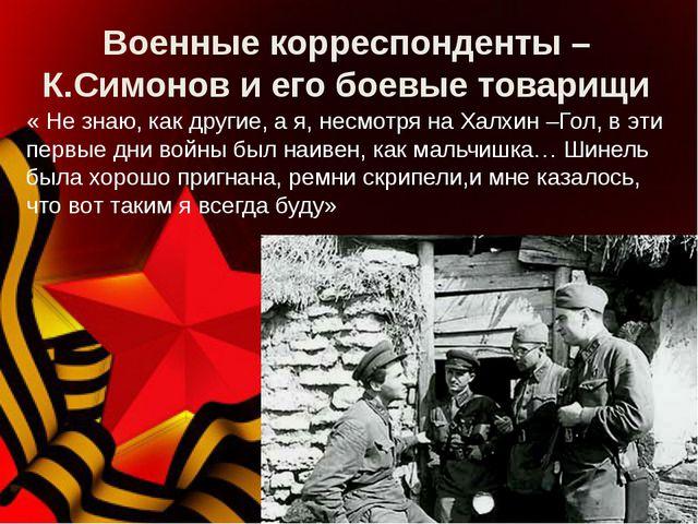 Военные корреспонденты – К.Симонов и его боевые товарищи « Не знаю, как други...