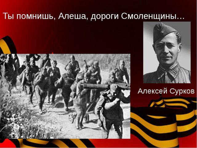 Ты помнишь, Алеша, дороги Смоленщины… Алексей Сурков