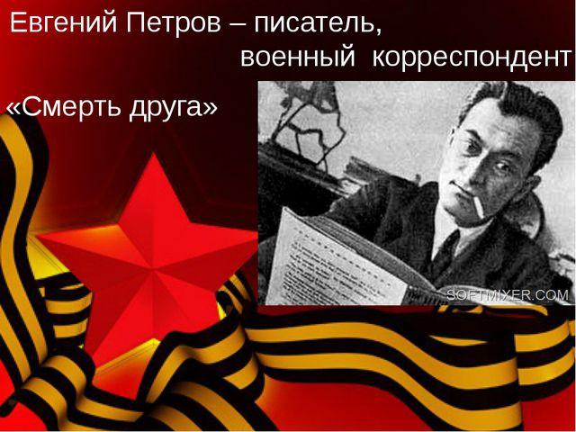 Евгений Петров – писатель, военный корреспондент «Смерть друга»