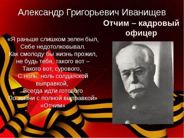 Отчим – кадровый офицер Александр Григорьевич Иванищев «Я раньше слишком зеле...