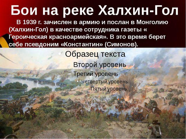 Бои на реке Халхин-Гол В 1939 г. зачислен в армию и послан в Монголию (Халхин...