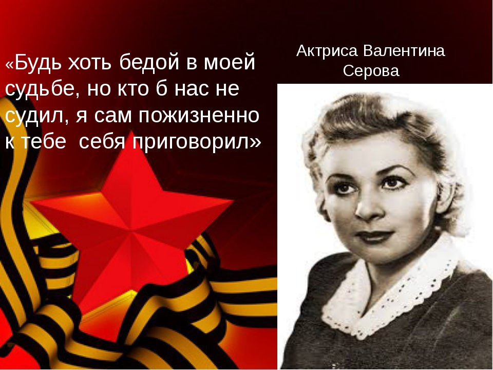 Актриса Валентина Серова «Будь хоть бедой в моей судьбе, но кто б нас не суди...