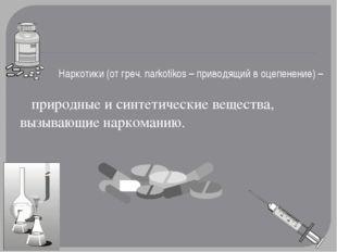 Наркотики (от греч. narkotikos – приводящий в оцепенение) – природные и синте