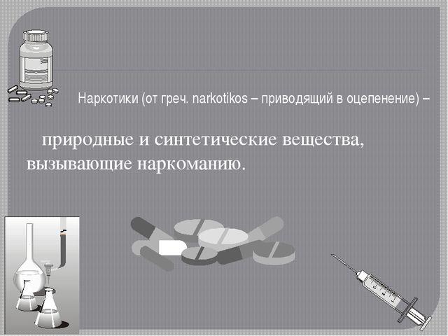 Наркотики (от греч. narkotikos – приводящий в оцепенение) – природные и синте...