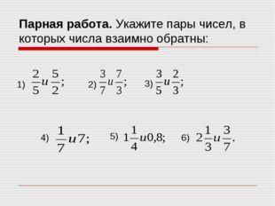 Парная работа. Укажите пары чисел, в которых числа взаимно обратны: 1) 2) 3)