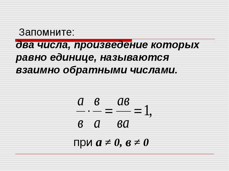 Запомните: два числа, произведение которых равно единице, называются взаимно...
