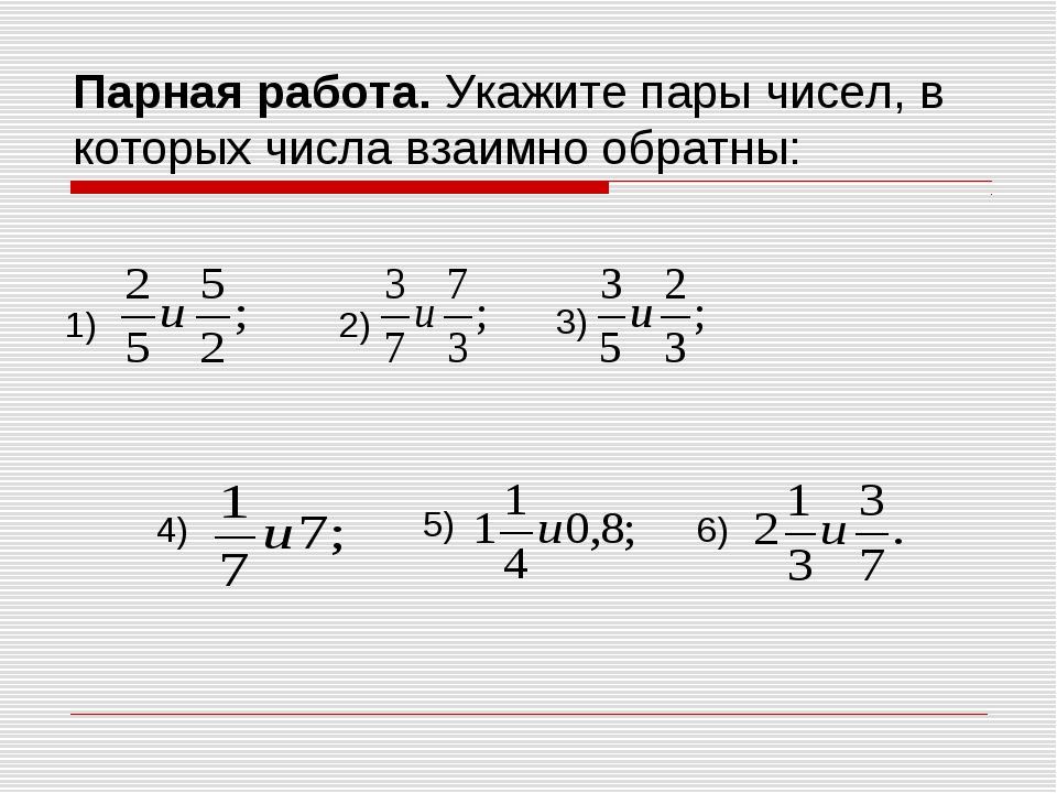 Парная работа. Укажите пары чисел, в которых числа взаимно обратны: 1) 2) 3)...