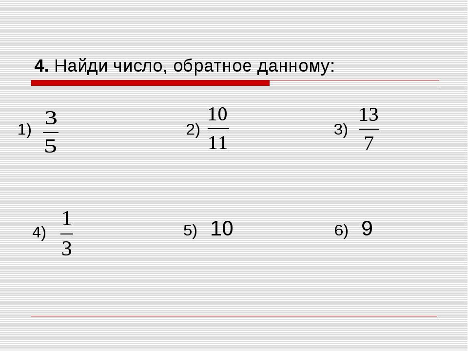 4. Найди число, обратное данному: 1) 2) 3) 4) 5) 10 6) 9