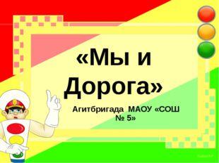 «Мы и Дорога» Агитбригада МАОУ «СОШ № 5»