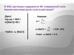 В 800г раствора содержится 40г поваренной соли. Какова массовая доля соли в р