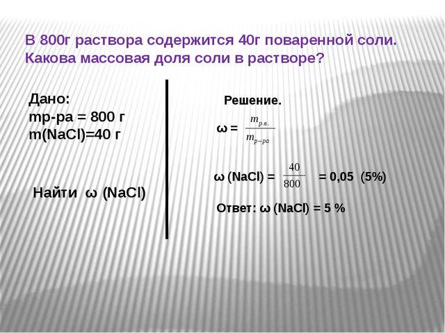 В 800г раствора содержится 40г поваренной соли. Какова массовая доля соли в р...