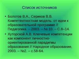 Список источников Болотов В.А., Сериков В.В. Компетентностная модель: от идеи