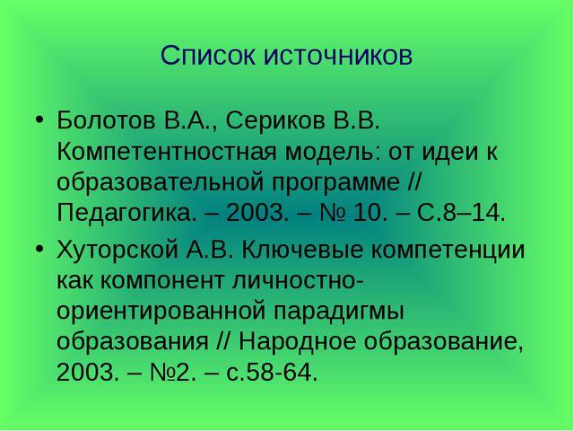 Список источников Болотов В.А., Сериков В.В. Компетентностная модель: от идеи...