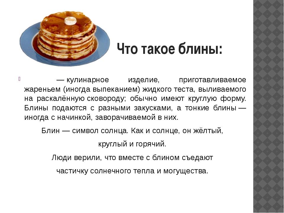 Что такое блины: Блины́—кулинарное изделие, приготавливаемое жареньем (иног...