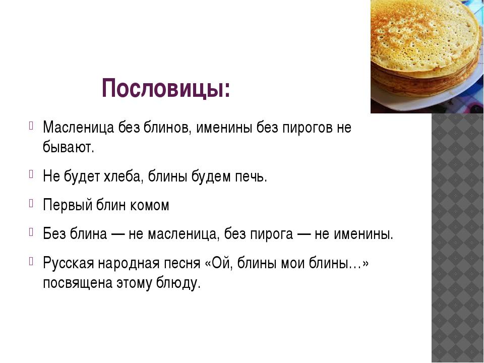 Пословицы: Масленица без блинов, именины без пирогов не бывают. Не будет хле...
