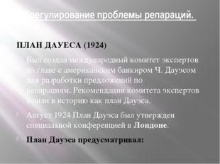 Урегулирование проблемы репараций. ПЛАН ДАУЕСА (1924) Был создан международны